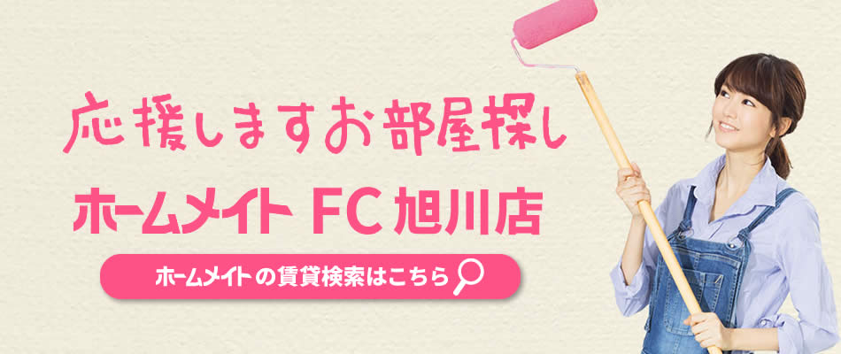 応援しますお部屋探し ホームメイト FC旭川店。 賃貸検索はこちら