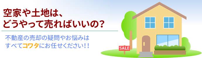 空家や土地は、どうやって売ればいいの? 不動産の売却の疑問やお悩みは、すべてコワタにお任せください!!